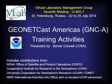GEONETCast Americas (GNC-A) Training Activities Presented by: Bernie Connell (CIRA) Includes contributions from: NOAA Office of Satellite and Product Operations.