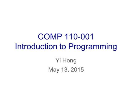 COMP 110-001 Introduction to Programming Yi Hong May 13, 2015.