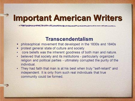 Important American Writers Transcendentalism  philosophical movement that developed in the 1830s and 1840s  protest general state of culture and society.