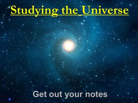 Studying the Universe Get out your notes. Astronomy Astronomy is the scientific study of space and the bodies in it How do we study space?