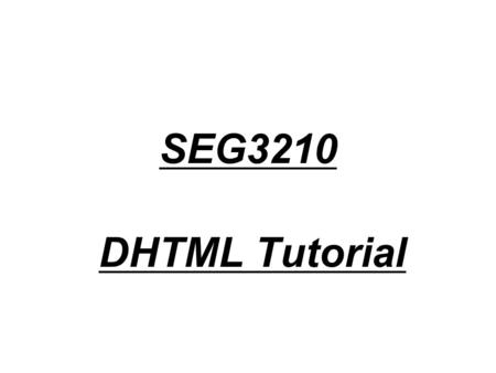 SEG3210 DHTML Tutorial. DHTML DHTML is a combination of technologies used to create dynamic and interactive Web sites. –HTML - For creating text and image.