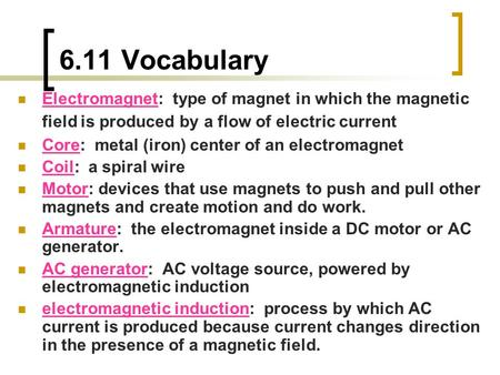 6.11 Vocabulary Electromagnet: type of magnet in which the magnetic field is produced by a flow of electric current Core: metal (iron) center of an electromagnet.