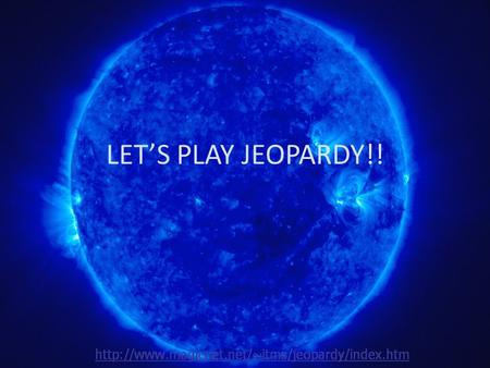LET'S PLAY JEOPARDY!! Life cycle H-R Diagram characteri stics Mixed Q $100 Q $200 Q $300 Q $400 Q $500 Q $100 Q $200 Q $300 Q $400 Q $500 Final JeopardyJeopardy.