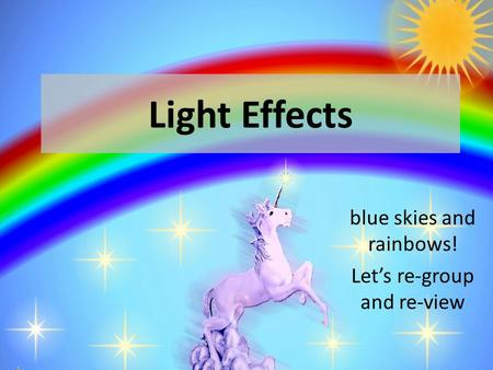 Light Effects blue skies and rainbows! Let's re-group and re-view.