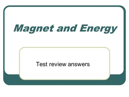Magnet and Energy Test review answers. 1. Describe the 5 types of energy. Mechanical- motion Thermal- heat Electrical Electromagnetic- light/waves Chemical-