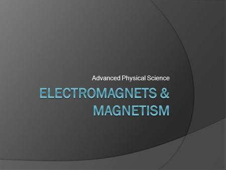 Advanced Physical Science. Magnetism  Magnetism: The ability of some substances to attract iron, steel, and some other metals  Magnetism is a property.