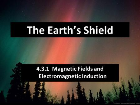 4.3.1 Magnetic Fields and Electromagnetic Induction The Earth's Shield.