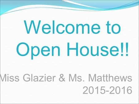Miss Glazier & Ms. Matthews 2015-2016 Welcome to Open House!!