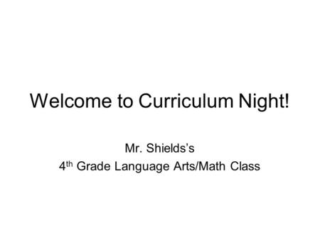 Welcome to Curriculum Night! Mr. Shields's 4 th Grade Language Arts/Math Class.