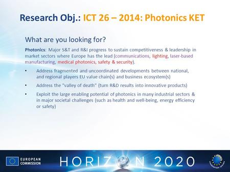 Research Obj.: ICT 26 – 2014: Photonics KET What are you looking for? Photonics: Major S&T and R&I progress to sustain competitiveness & leadership in.