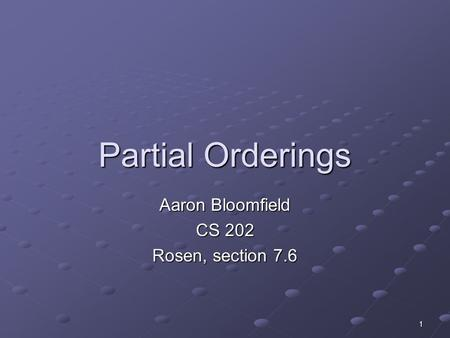 1 Partial Orderings Aaron Bloomfield CS 202 Rosen, section 7.6.