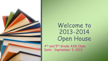 4 th and 5 th Grade ASD Class Date : September 3, 2013 Welcome to 2013-2014 Open House.
