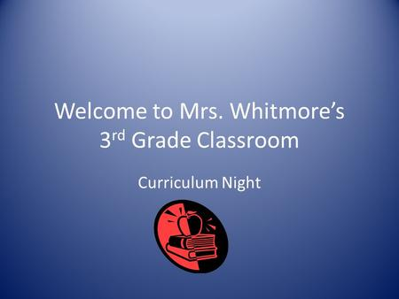 Welcome to Mrs. Whitmore's 3 rd Grade Classroom Curriculum Night.