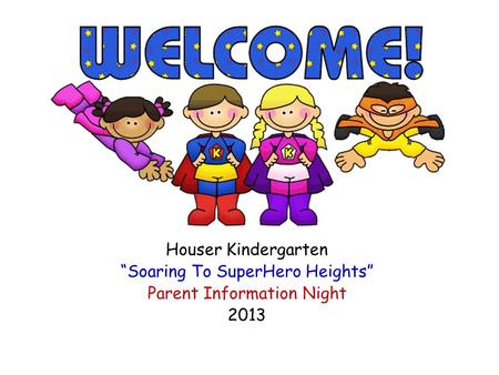 "Houser Kindergarten ""Soaring To SuperHero Heights"" Parent Information Night 2013."