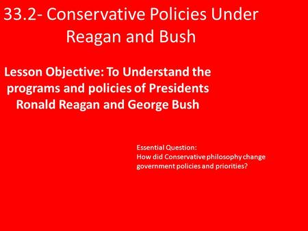 33.2- Conservative Policies Under Reagan and Bush Lesson Objective: To Understand the programs and policies of Presidents Ronald Reagan and George Bush.