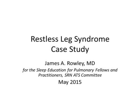 Restless Leg Syndrome Case Study James A. Rowley, MD for the Sleep Education for Pulmonary Fellows and Practitioners, SRN ATS Committee May 2015.