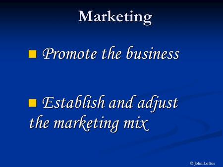 Marketing Promote the business Promote the business Establish and adjust the marketing mix Establish and adjust the marketing mix © John Loftus.