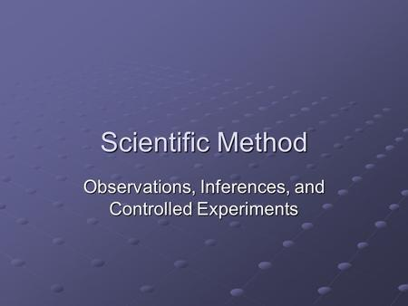 Scientific Method Observations, Inferences, and Controlled Experiments.