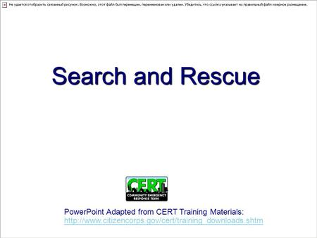 Search and Rescue PowerPoint Adapted from CERT Training Materials: http://www.citizencorps.gov/cert/training_downloads.shtm.