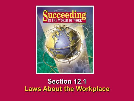 Chapter 12 Workplace Legal MattersSucceeding in the World of Work Laws About the Workplace 12.1 SECTION OPENER / CLOSER INSERT BOOK COVER ART Section 12.1.