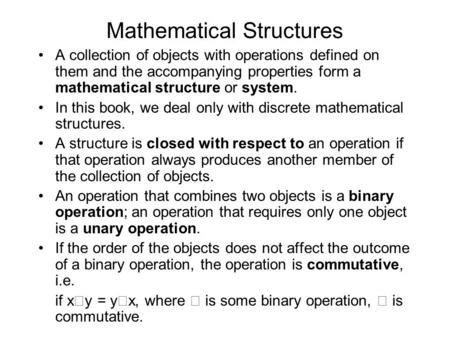 Mathematical Structures A collection of objects with operations defined on them and the accompanying properties form a mathematical structure or system.