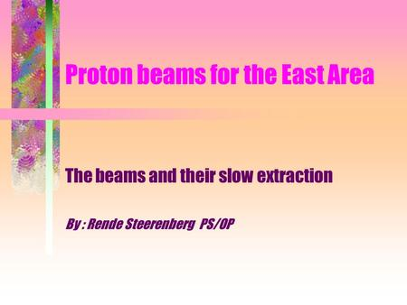Proton beams for the East Area The beams and their slow extraction By : Rende Steerenberg PS/OP.