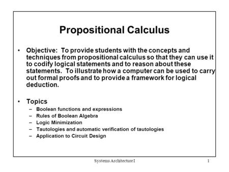 Systems Architecture I1 Propositional Calculus Objective: To provide students with the concepts and techniques from propositional calculus so that they.