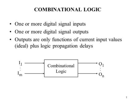 1 COMBINATIONAL LOGIC One or more digital signal inputs One or more digital signal outputs Outputs are only functions of current input values (ideal) plus.