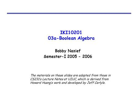 IKI10201 03a-Boolean Algebra Bobby Nazief Semester-I 2005 - 2006 The materials on these slides are adopted from those in CS231's Lecture Notes at UIUC,