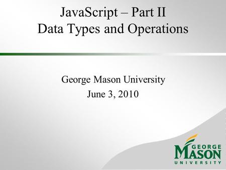 JavaScript – Part II Data Types and Operations George Mason University June 3, 2010.