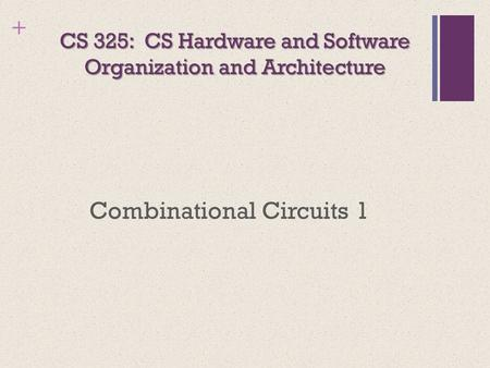 + CS 325: CS Hardware and Software Organization and Architecture Combinational Circuits 1.