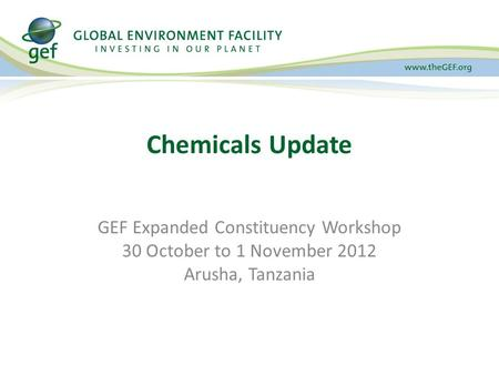 Chemicals Update GEF Expanded Constituency Workshop 30 October to 1 November 2012 Arusha, Tanzania.