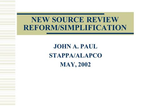 NEW SOURCE REVIEW REFORM/SIMPLIFICATION JOHN A. PAUL STAPPA/ALAPCO MAY, 2002.