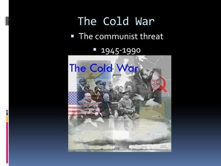 The Cold War  The communist threat  1945-1990. An Iron Curtain Falls  Having seen what political and economic instability could do, the was determined.