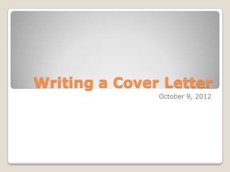 Writing a Cover Letter October 9, 2012. Overview Convey your interest in the employer – tell them what you know about them. Be professional – this is.