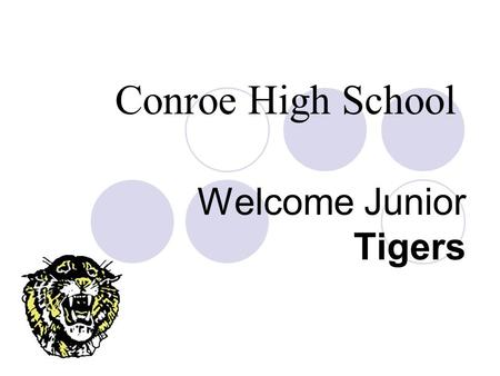 Welcome Junior Tigers Conroe High School. How do you get to be a Junior? You must have earned 12 credits How do you earn a credit?  Make higher than.