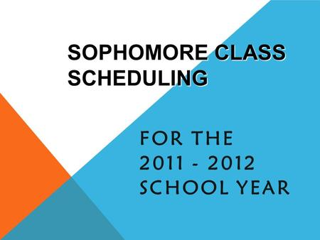 SOPHOMORE CLASS SCHEDULING FOR THE 2011 - 2012 SCHOOL YEAR.