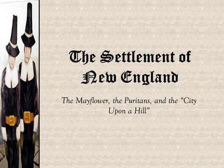 "The Settlement of New England The Mayflower, the Puritans, and the ""City Upon a Hill"""