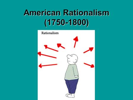 American Rationalism (1750-1800) Rationalism Rationalism – the belief that human beings can arrive at truth by using reason, rather than by relying on.