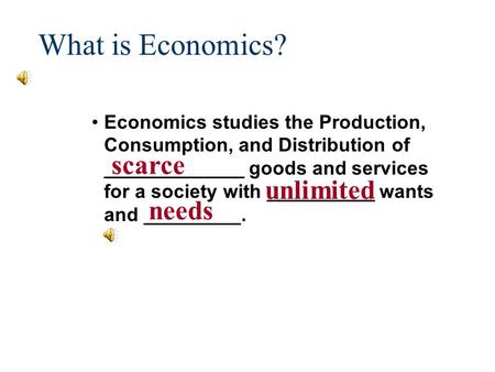 What is Economics? Economics studies the Production, Consumption, and Distribution of _____________ goods and services for a society with __________ wants.