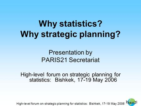 High-level forum on strategic planning for statistics: Bishkek, 17-19 May 2006 Why statistics? Why strategic planning? Presentation by PARIS21 Secretariat.