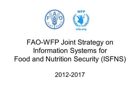 FAO-WFP Joint Strategy on Information Systems for Food and Nutrition Security (ISFNS) 2012-2017.