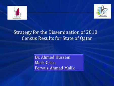 Strategy for the Dissemination of 2010 Census Results for State of Qatar Dr. Ahmed Hussein Mark Grice Pervaiz Ahmad Malik Dr. Ahmed Hussein Mark Grice.