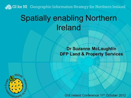 Spatially enabling Northern Ireland Dr Suzanne McLaughlin DFP Land & Property Services GIS Ireland Conference 11 th October 2012.