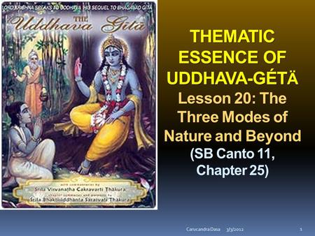 THEMATIC ESSENCE OF UDDHAVA-GÉT Ä Lesson 20: The Three Modes of Nature and Beyond THEMATIC ESSENCE OF UDDHAVA-GÉT Ä Lesson 20: The Three Modes of Nature.