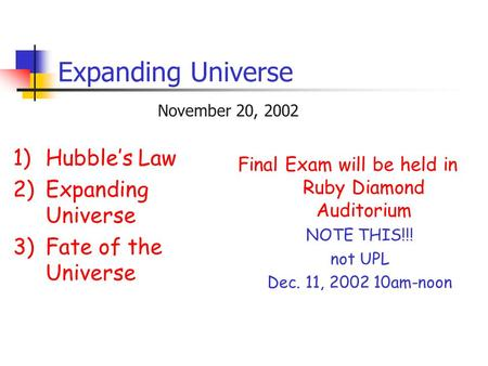 Expanding Universe 1)Hubble's Law 2)Expanding Universe 3)Fate of the Universe November 20, 2002 Final Exam will be held in Ruby Diamond Auditorium NOTE.