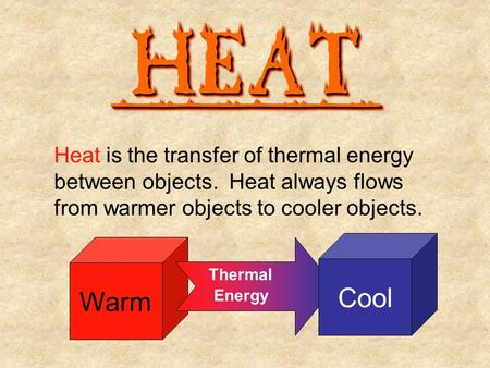 HEATHEAT________ Heat is the transfer of thermal energy between objects. Heat always flows from warmer objects to cooler objects. Warm Thermal Energy Cool.