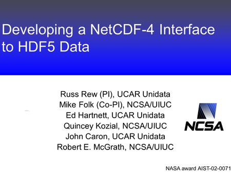 Developing a NetCDF-4 Interface to HDF5 Data Russ Rew (PI), UCAR Unidata Mike Folk (Co-PI), NCSA/UIUC Ed Hartnett, UCAR Unidata Quincey Kozial, NCSA/UIUC.