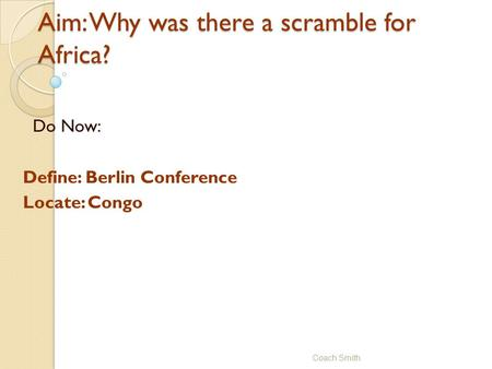 Aim: Why was there a scramble for Africa? Do Now: Define: Berlin Conference Locate: Congo Coach Smith.