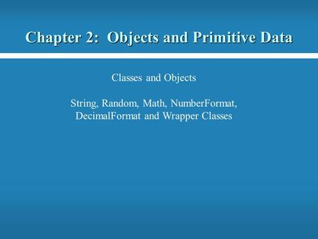 Chapter 2: <strong>Objects</strong> and Primitive Data Classes and <strong>Objects</strong> String, Random, Math, NumberFormat, DecimalFormat and Wrapper Classes.